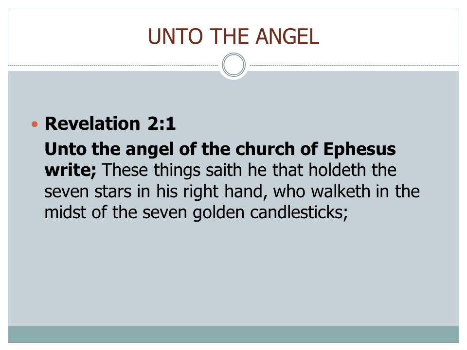 UNTO THE ANGEL Revelation 2:1 Unto the angel of the church of Ephesus write; These things saith he that holdeth the seven stars in his right hand, who walketh in the midst of the seven golden candlesticks;