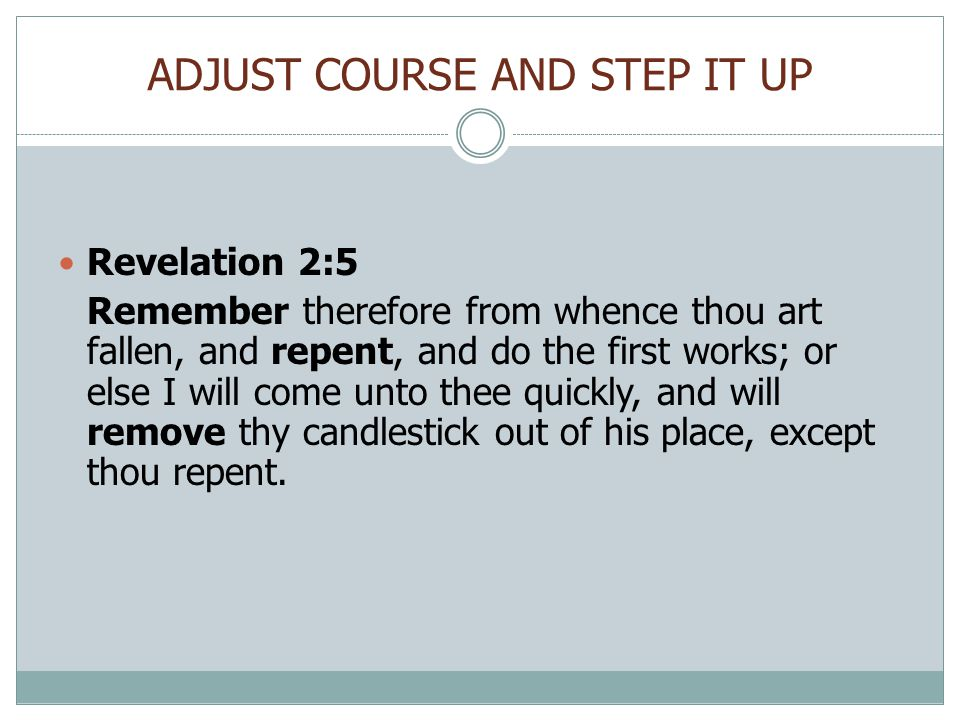 ADJUST COURSE AND STEP IT UP Revelation 2:5 Remember therefore from whence thou art fallen, and repent, and do the first works; or else I will come unto thee quickly, and will remove thy candlestick out of his place, except thou repent.