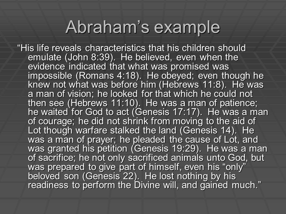 Abraham's example His life reveals characteristics that his children should emulate (John 8:39).