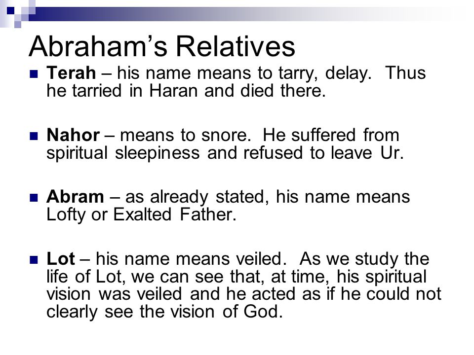 Abraham's Relatives Terah – his name means to tarry, delay. Thus he tarried in Haran and died there. Nahor – means to snore. He suffered from spiritua