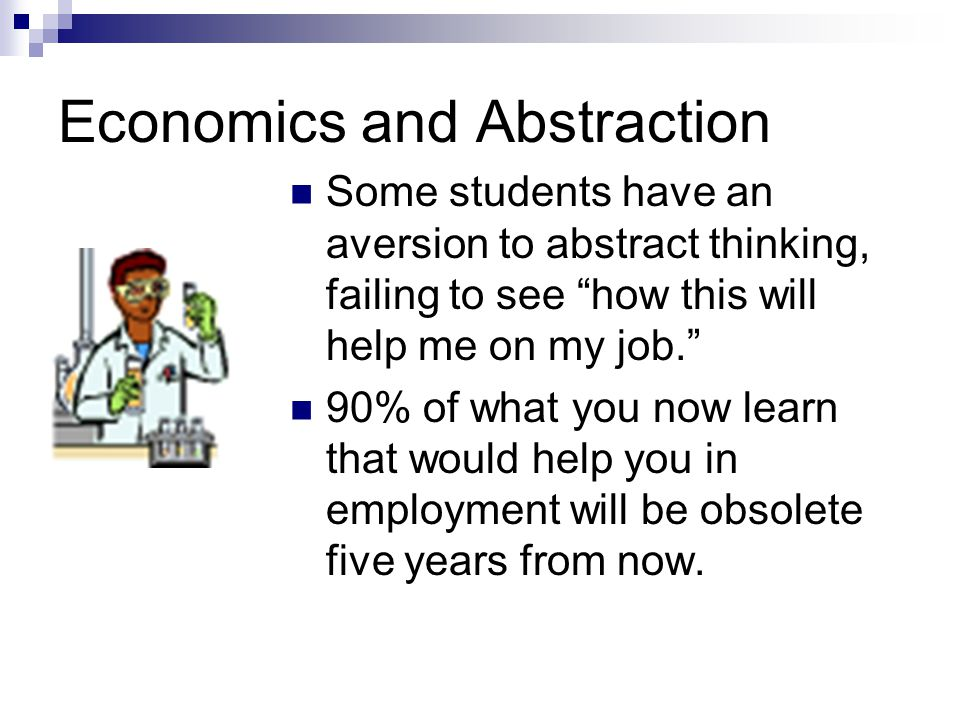 Economics and Abstraction Some students have an aversion to abstract thinking, failing to see how this will help me on my job. 90% of what you now learn that would help you in employment will be obsolete five years from now.