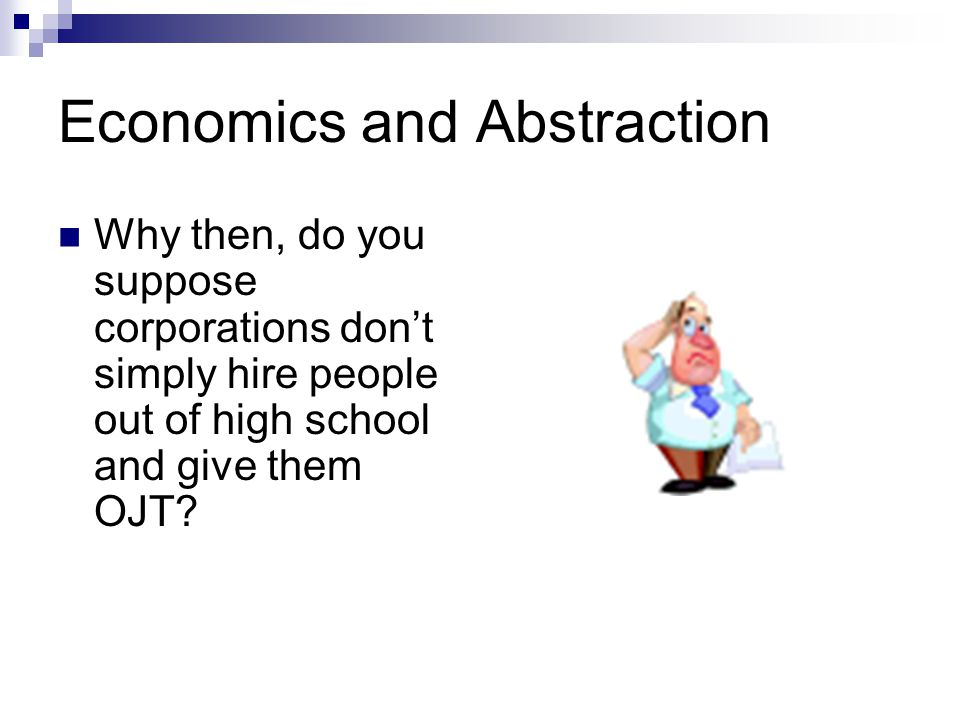 Economics and Abstraction Why then, do you suppose corporations don't simply hire people out of high school and give them OJT