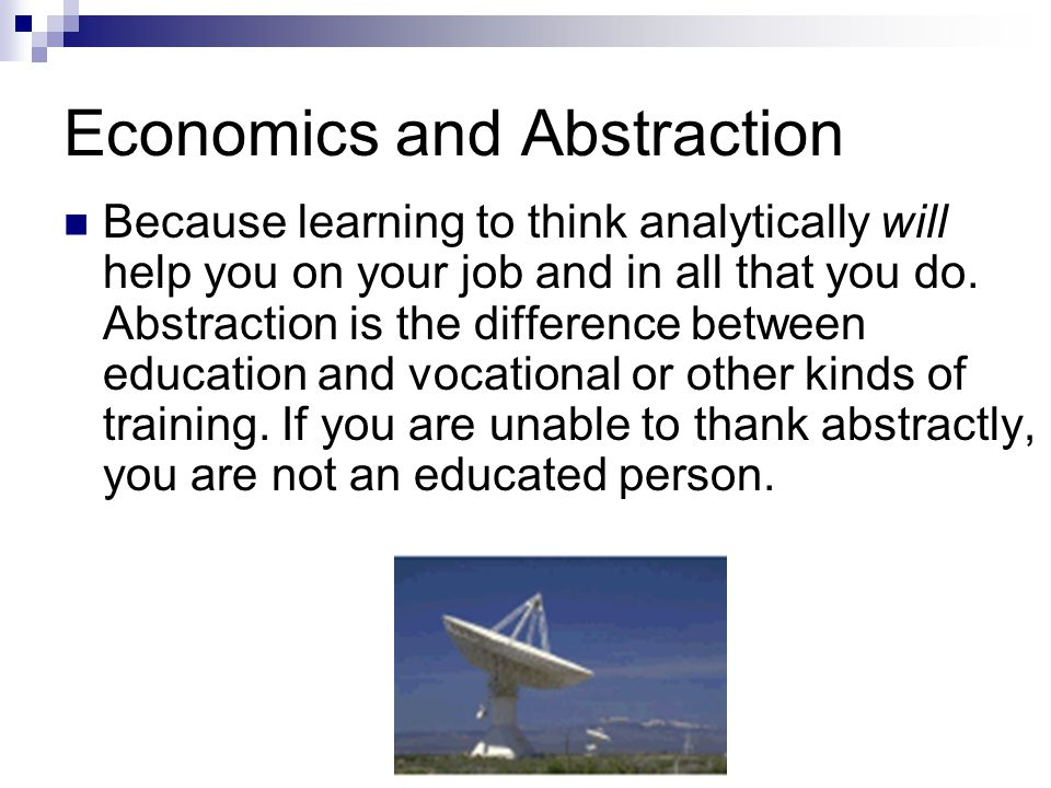 Economics and Abstraction Because learning to think analytically will help you on your job and in all that you do.