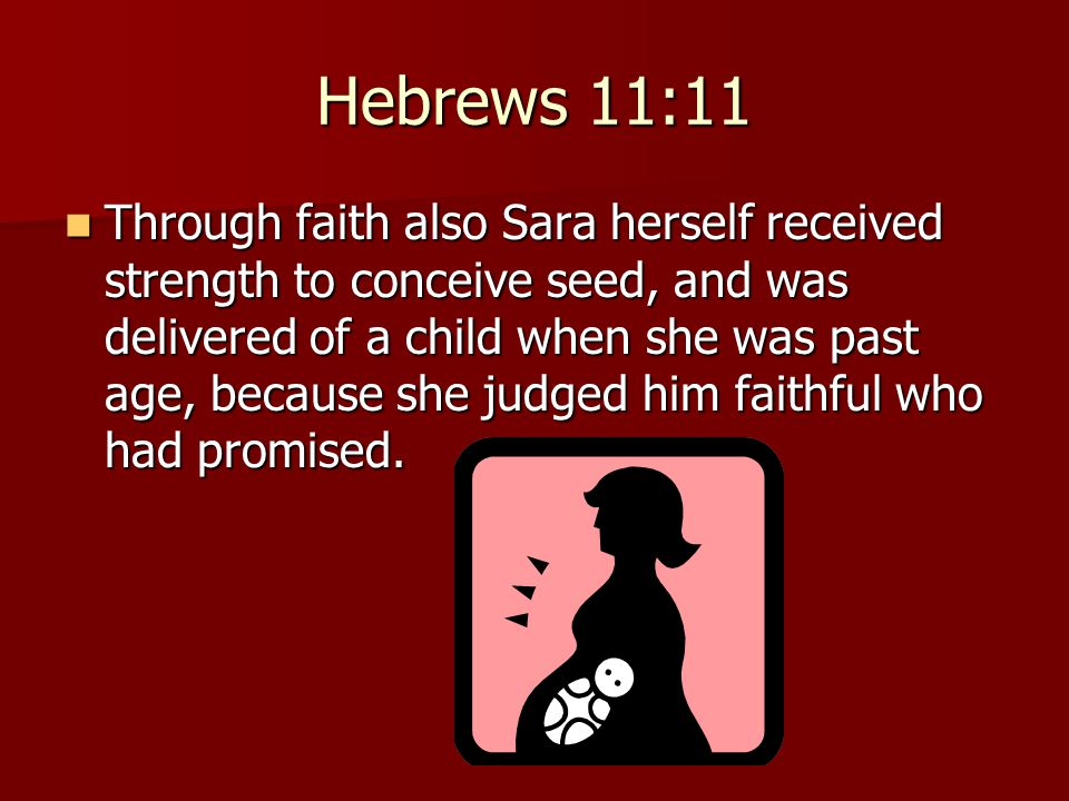 Hebrews 11:11 Through faith also Sara herself received strength to conceive seed, and was delivered of a child when she was past age, because she judg
