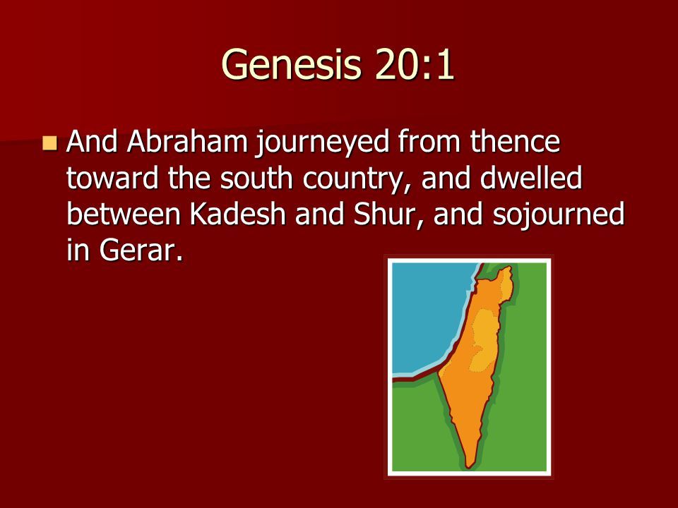 Genesis 20:1 And Abraham journeyed from thence toward the south country, and dwelled between Kadesh and Shur, and sojourned in Gerar. And Abraham jour