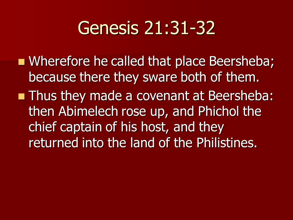 Genesis 21:31-32 Wherefore he called that place Beersheba; because there they sware both of them. Wherefore he called that place Beersheba; because th