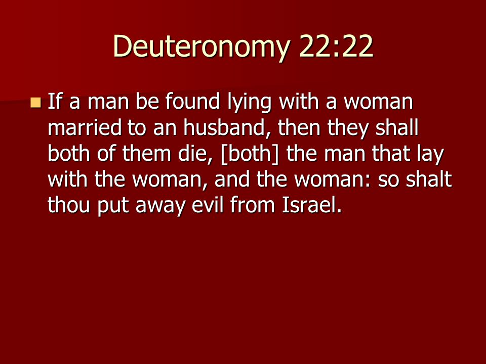 Deuteronomy 22:22 If a man be found lying with a woman married to an husband, then they shall both of them die, [both] the man that lay with the woman