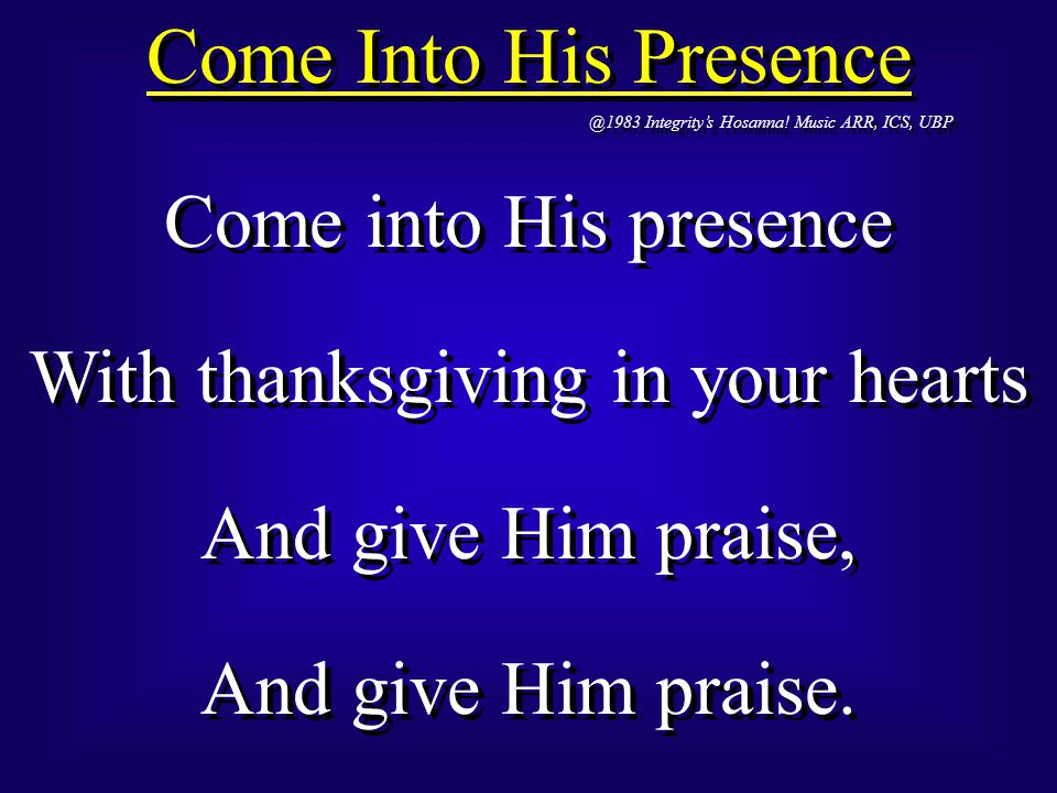 Come into His presence With thanksgiving in your hearts Your voices raise, Your voices raise.