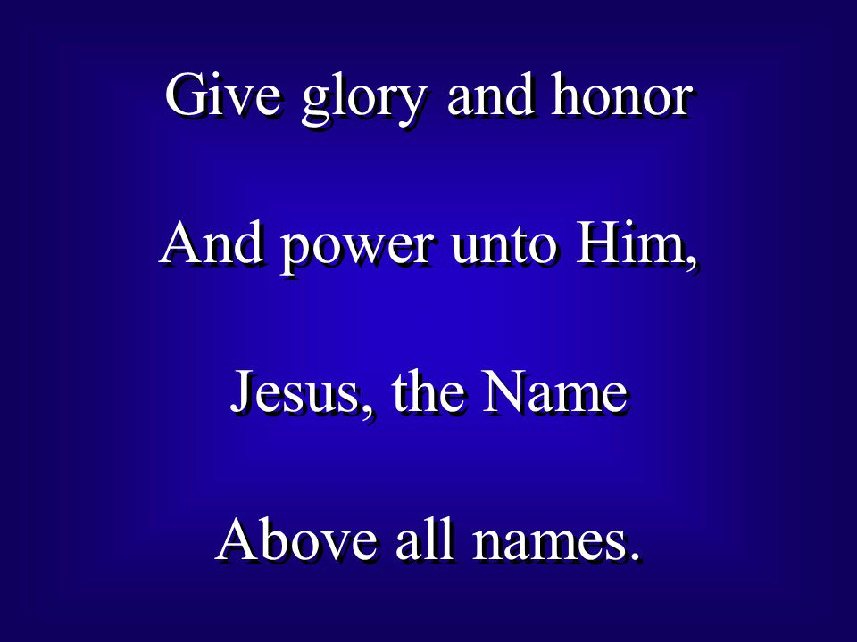 Give glory and honor And power unto Him, Jesus, the Name Above all names.