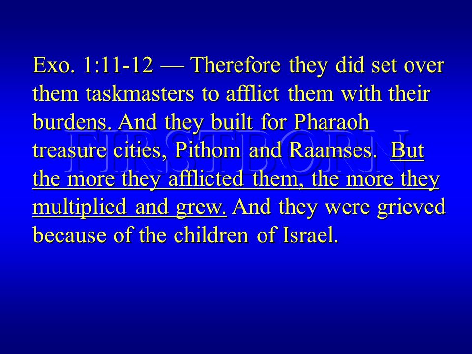 Exo. 1:11-12 — Therefore they did set over them taskmasters to afflict them with their burdens.