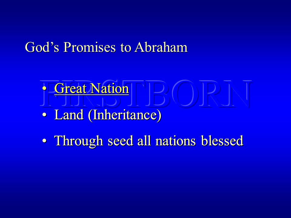 God's Promises to Abraham Great Nation Great Nation Land (Inheritance) Land (Inheritance) Through seed all nations blessed Through seed all nations blessed Great Nation Great Nation Land (Inheritance) Land (Inheritance) Through seed all nations blessed Through seed all nations blessed