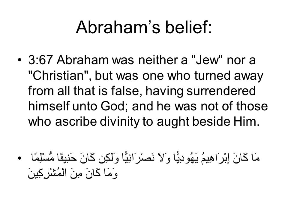 Abraham's belief: 3:67 Abraham was neither a Jew nor a Christian , but was one who turned away from all that is false, having surrendered himself unto God; and he was not of those who ascribe divinity to aught beside Him.