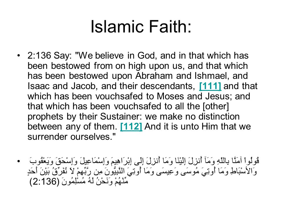 Islamic Faith: 2:136 Say: We believe in God, and in that which has been bestowed from on high upon us, and that which has been bestowed upon Abraham and Ishmael, and Isaac and Jacob, and their descendants, [111] and that which has been vouchsafed to Moses and Jesus; and that which has been vouchsafed to all the [other] prophets by their Sustainer: we make no distinction between any of them.
