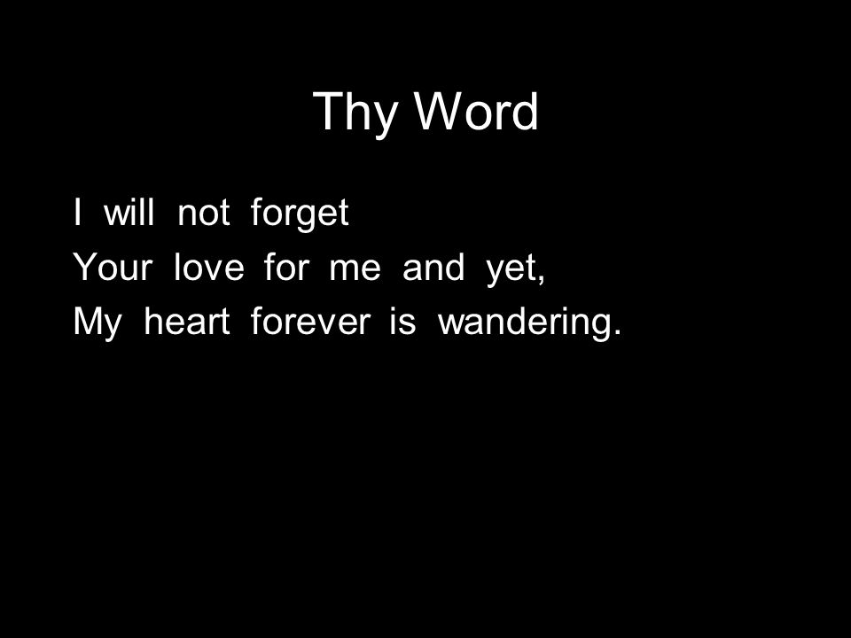 Thy Word I will not forget Your love for me and yet, My heart forever is wandering.