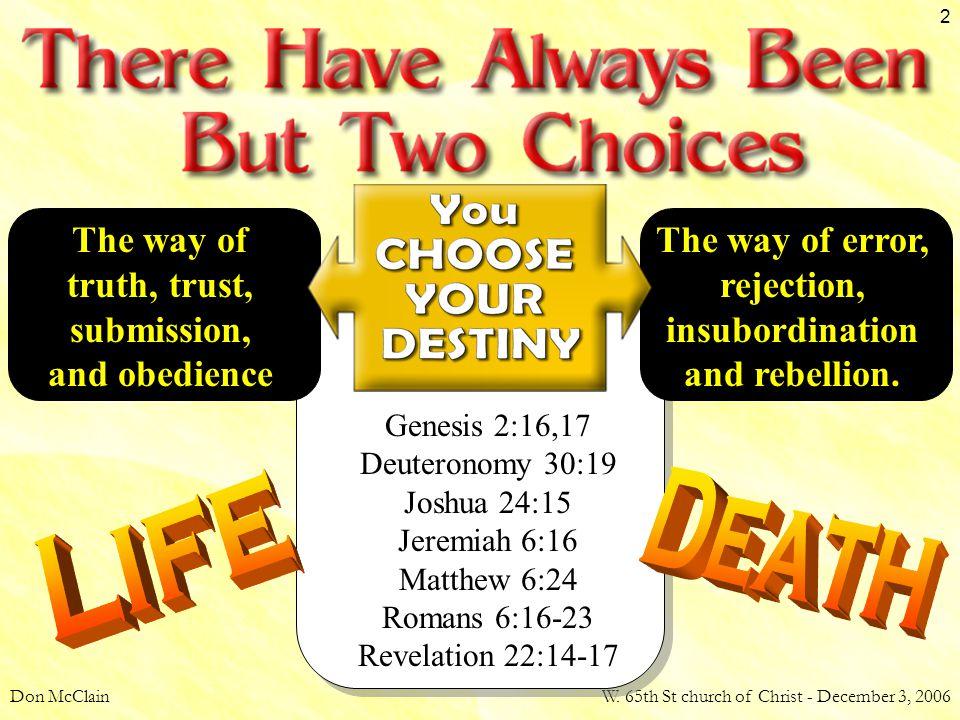 Don McClainW. 65th St church of Christ - December 3, 2006 2 Genesis 2:16,17 Deuteronomy 30:19 Joshua 24:15 Jeremiah 6:16 Matthew 6:24 Romans 6:16-23 R