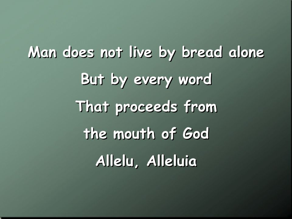 Man does not live by bread alone But by every word That proceeds from the mouth of God Allelu, Alleluia Man does not live by bread alone But by every word That proceeds from the mouth of God Allelu, Alleluia