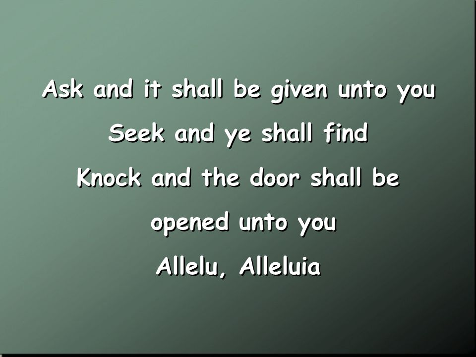 Seek ye first the kingdom of God And His righteousness And all these things shall be added unto you Allelu, Alleluia Seek ye first the kingdom of God And His righteousness And all these things shall be added unto you Allelu, Alleluia