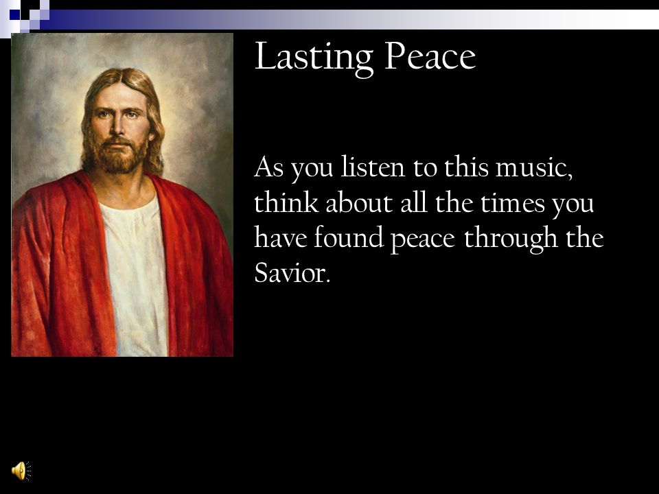 Lasting Peace As you listen to this music, think about all the times you have found peace through the Savior.