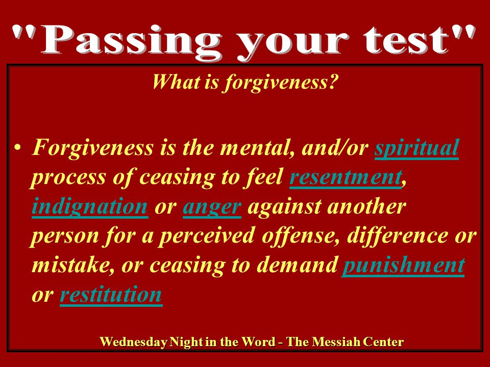 Wednesday Night in the Word - The Messiah Center What is forgiveness? Forgiveness is the mental, and/or spiritual process of ceasing to feel resentmen