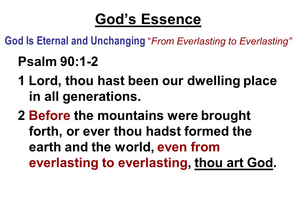 God's Essence God Is Eternal and Unchanging From Everlasting to Everlasting Psalm 90:1-2 1 Lord, thou hast been our dwelling place in all generations.