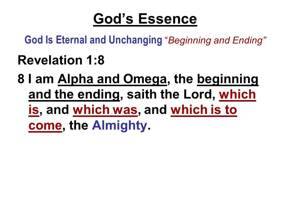 God's Essence God Is Eternal and Unchanging Beginning and Ending Revelation 1:8 8 I am Alpha and Omega, the beginning and the ending, saith the Lord, which is, and which was, and which is to come, the Almighty.