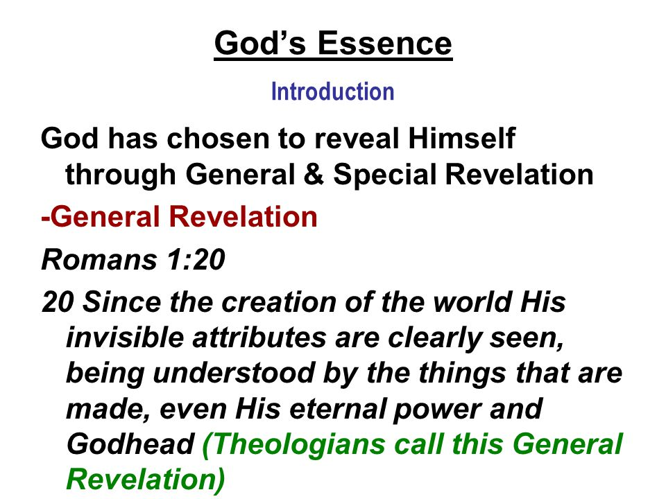 God's Essence Introduction God has chosen to reveal Himself through General & Special Revelation -General Revelation Romans 1:20 20 Since the creation of the world His invisible attributes are clearly seen, being understood by the things that are made, even His eternal power and Godhead (Theologians call this General Revelation)