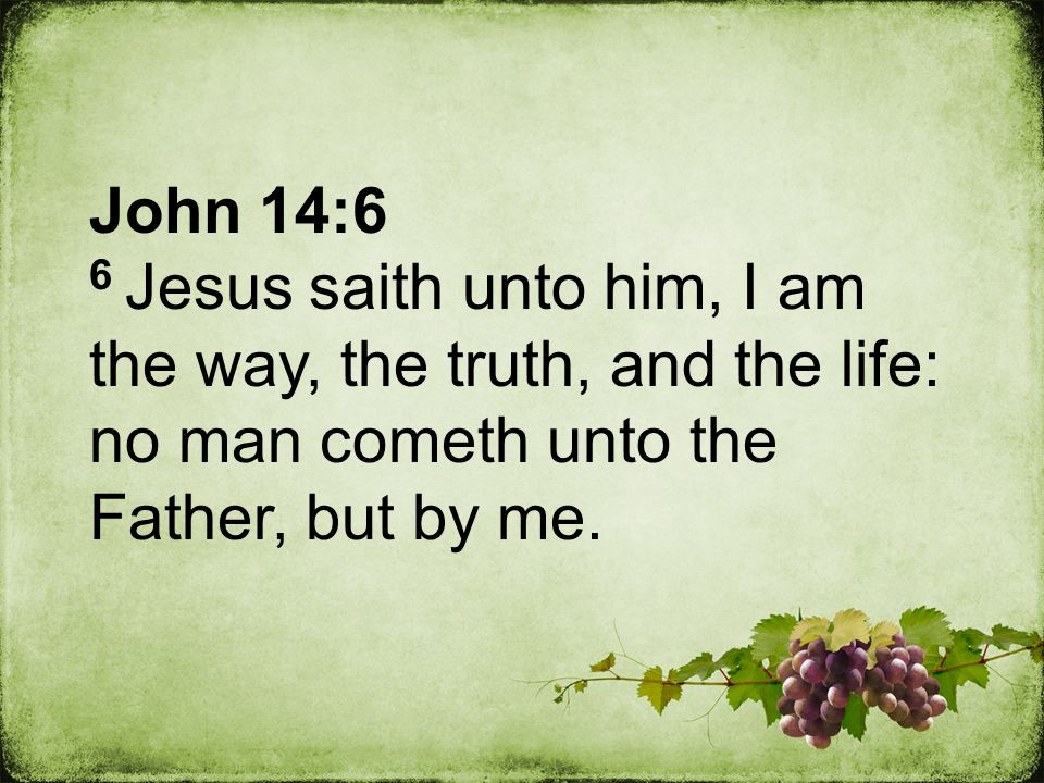 John 14:6 6 Jesus saith unto him, I am the way, the truth, and the life: no man cometh unto the Father, but by me.
