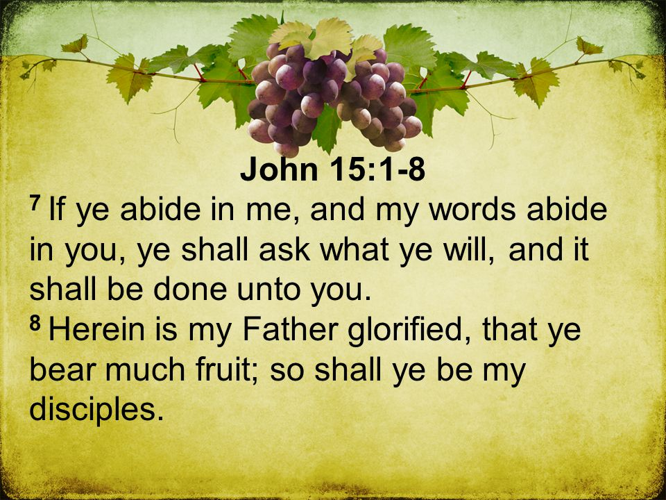 John 15:1-8 7 If ye abide in me, and my words abide in you, ye shall ask what ye will, and it shall be done unto you.