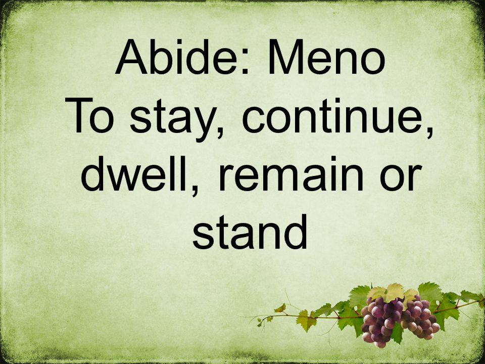 Abide: Meno To stay, continue, dwell, remain or stand