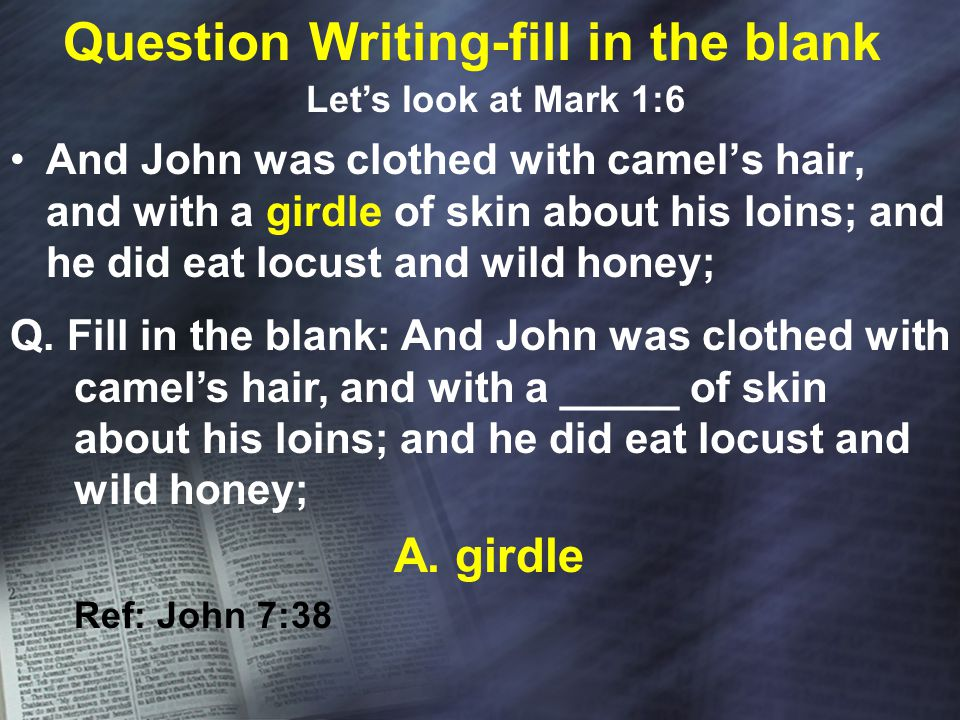 Question Writing-fill in the blank And John was clothed with camel's hair, and with a girdle of skin about his loins; and he did eat locust and wild honey; Let's look at Mark 1:6 Q.
