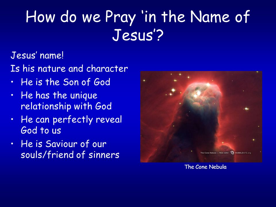 How do we Pray 'in the Name of Jesus'? Jesus' name! Is his nature and character He is the Son of God He has the unique relationship with God He can pe