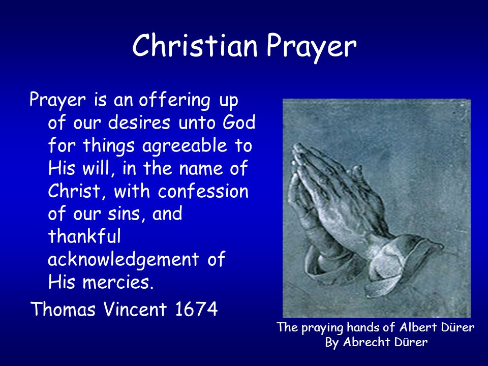 Prayer is an offering up of our desires unto God for things agreeable to His will, in the name of Christ, with confession of our sins, and thankful ac