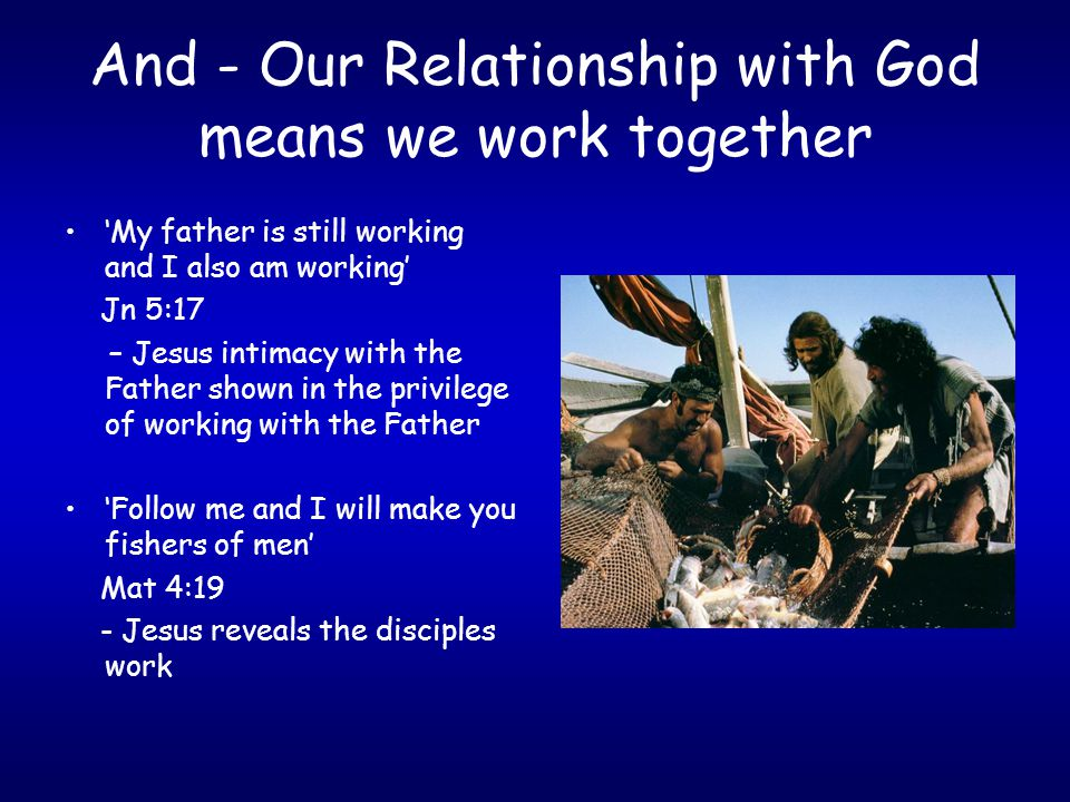 And - Our Relationship with God means we work together 'My father is still working and I also am working' Jn 5:17 – Jesus intimacy with the Father sho