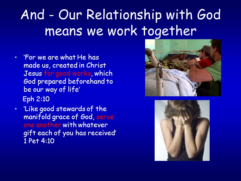 And - Our Relationship with God means we work together 'For we are what He has made us, created in Christ Jesus for good works, which God prepared bef