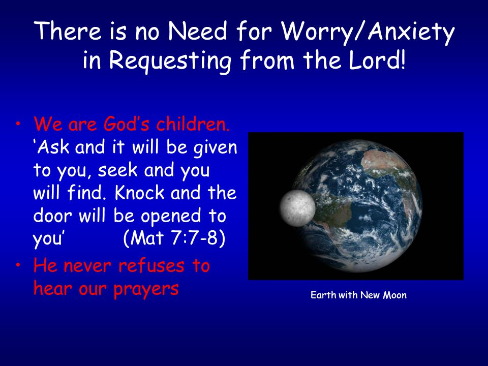 There is no Need for Worry/Anxiety in Requesting from the Lord! We are God's children. 'Ask and it will be given to you, seek and you will find. Knock