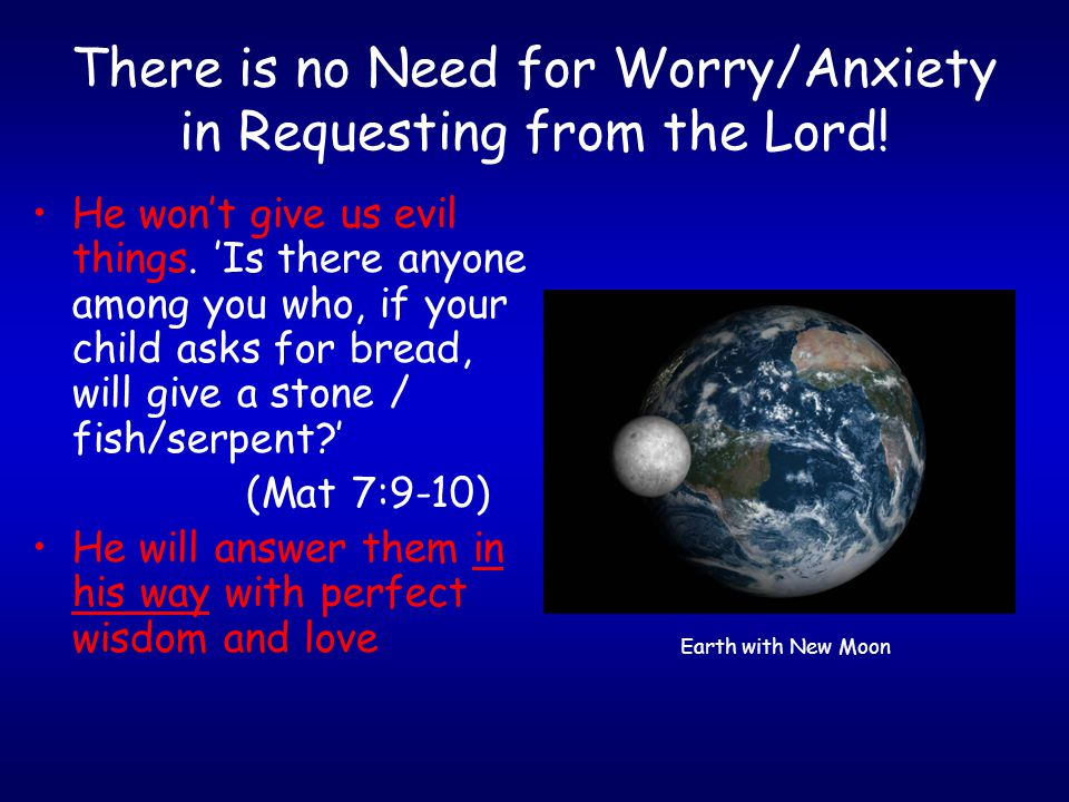 There is no Need for Worry/Anxiety in Requesting from the Lord! He won't give us evil things. 'Is there anyone among you who, if your child asks for b