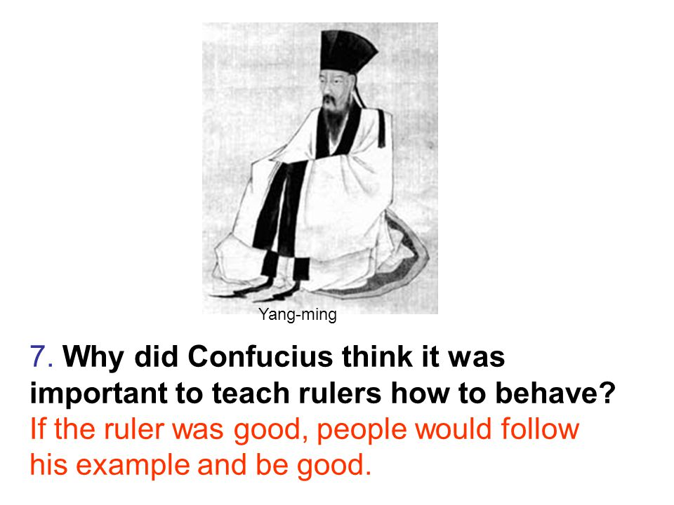 7. Why did Confucius think it was important to teach rulers how to behave.