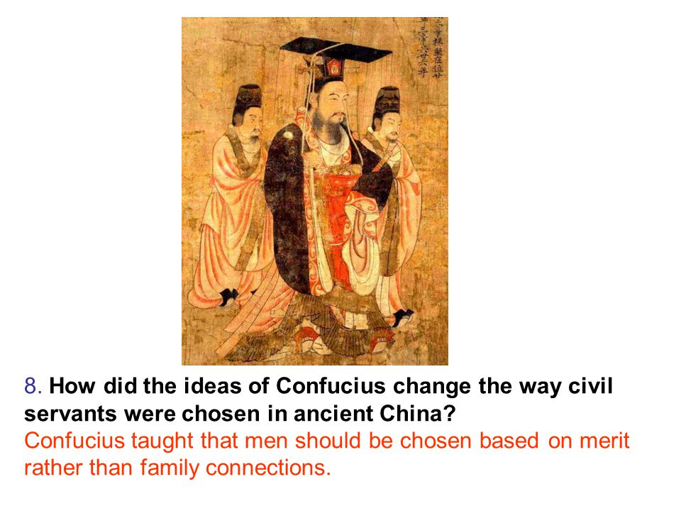 8. How did the ideas of Confucius change the way civil servants were chosen in ancient China.