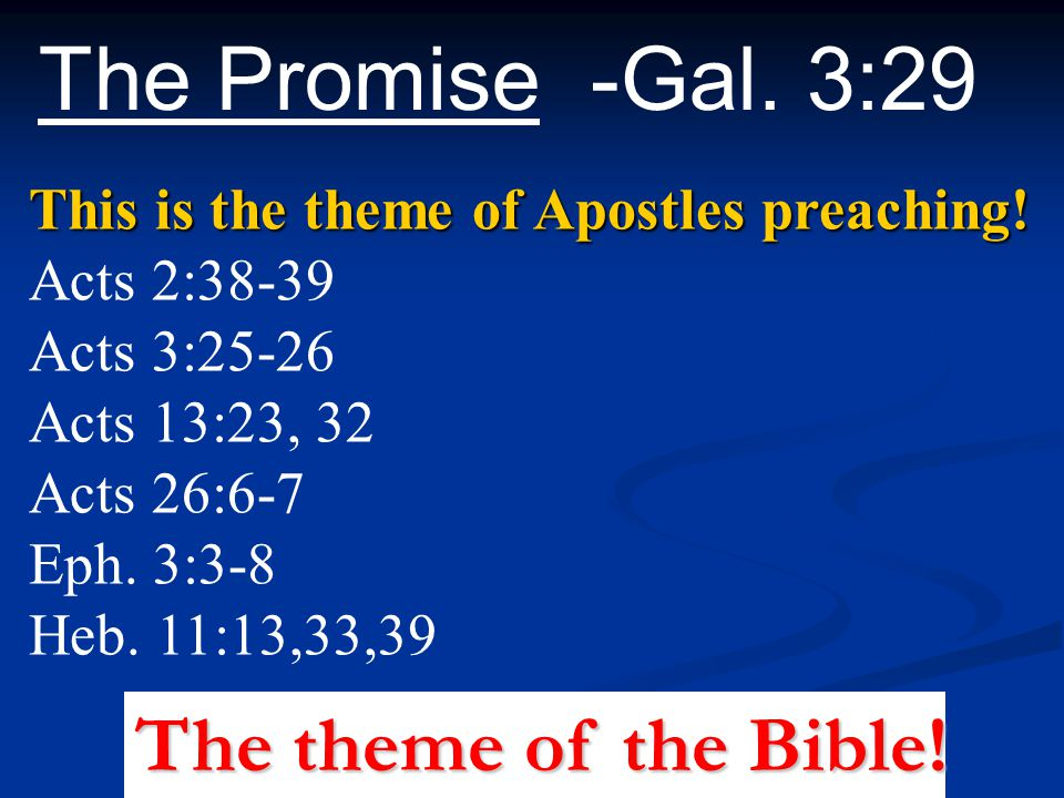 The Promise -Gal. 3:29 This is the theme of Apostles preaching! Acts 2:38-39 Acts 3:25-26 Acts 13:23, 32 Acts 26:6-7 Eph. 3:3-8 Heb. 11:13,33,39 The t