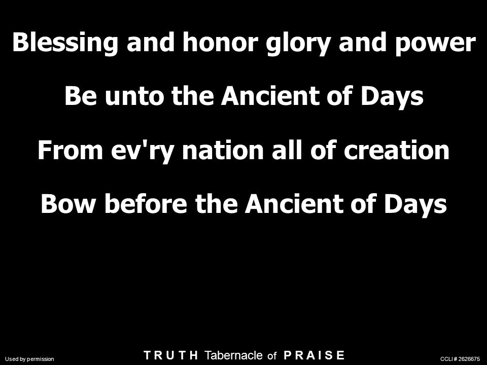Blessing and honor glory and power Be unto the Ancient of Days From ev ry nation all of creation Bow before the Ancient of Days T R U T H Tabernacle of P R A I S E Used by permission CCLI #