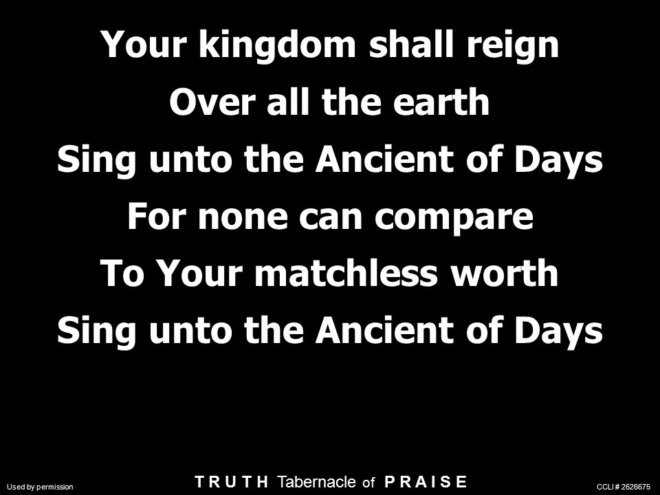 Your kingdom shall reign Over all the earth Sing unto the Ancient of Days For none can compare To Your matchless worth Sing unto the Ancient of Days T R U T H Tabernacle of P R A I S E Used by permission CCLI #