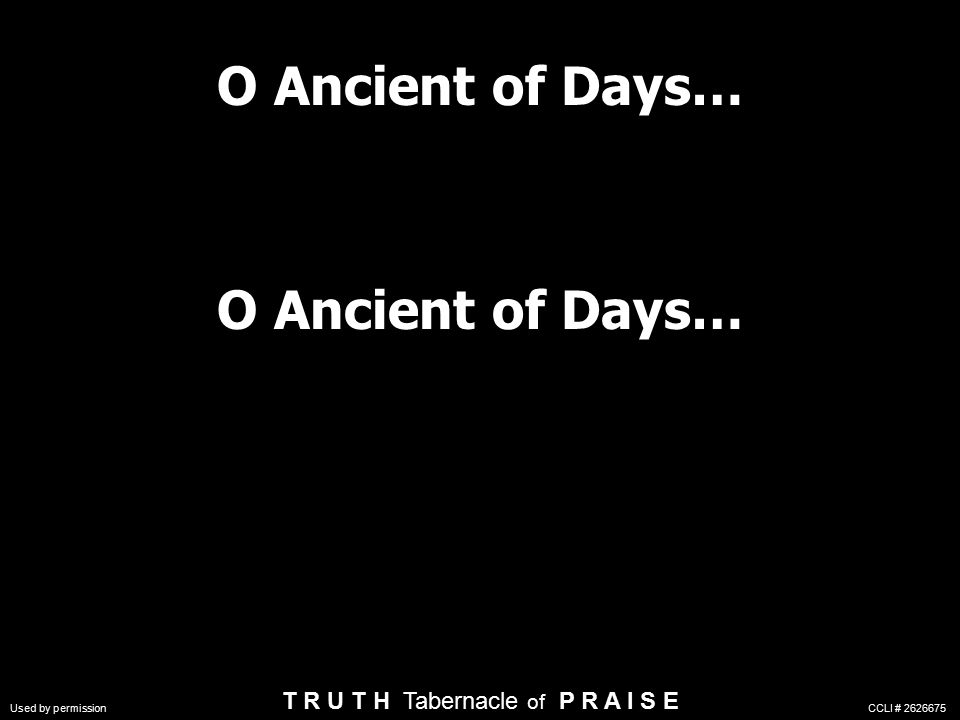 O Ancient of Days… T R U T H Tabernacle of P R A I S E Used by permission CCLI #