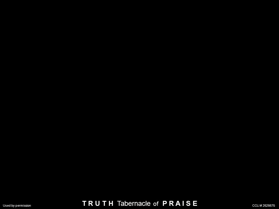 T R U T H Tabernacle of P R A I S E Used by permission CCLI #