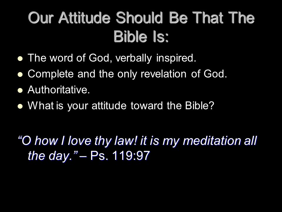 Our Attitude Should Be That The Bible Is: The word of God, verbally inspired. Complete and the only revelation of God. Authoritative. What is your att
