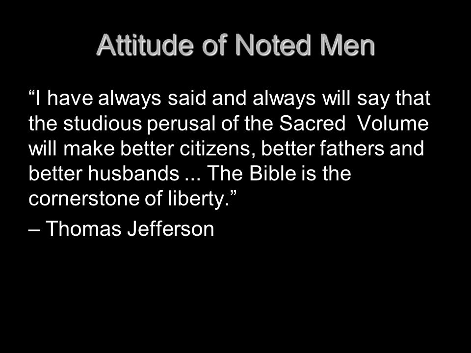 "Attitude of Noted Men ""I have always said and always will say that the studious perusal of the Sacred Volume will make better citizens, better fathers"