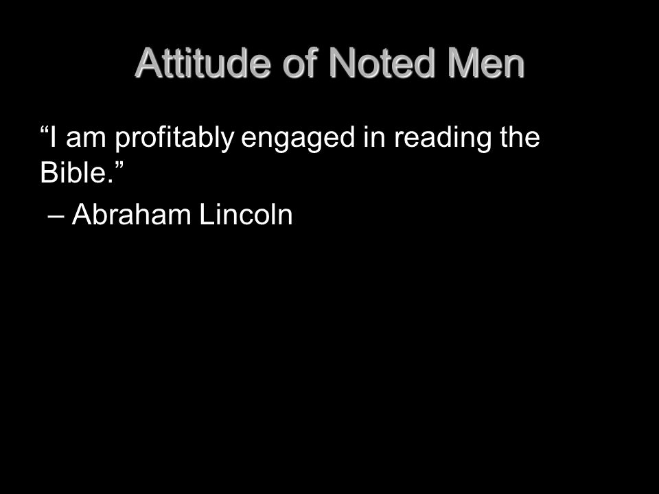 "Attitude of Noted Men ""I am profitably engaged in reading the Bible."" – Abraham Lincoln"