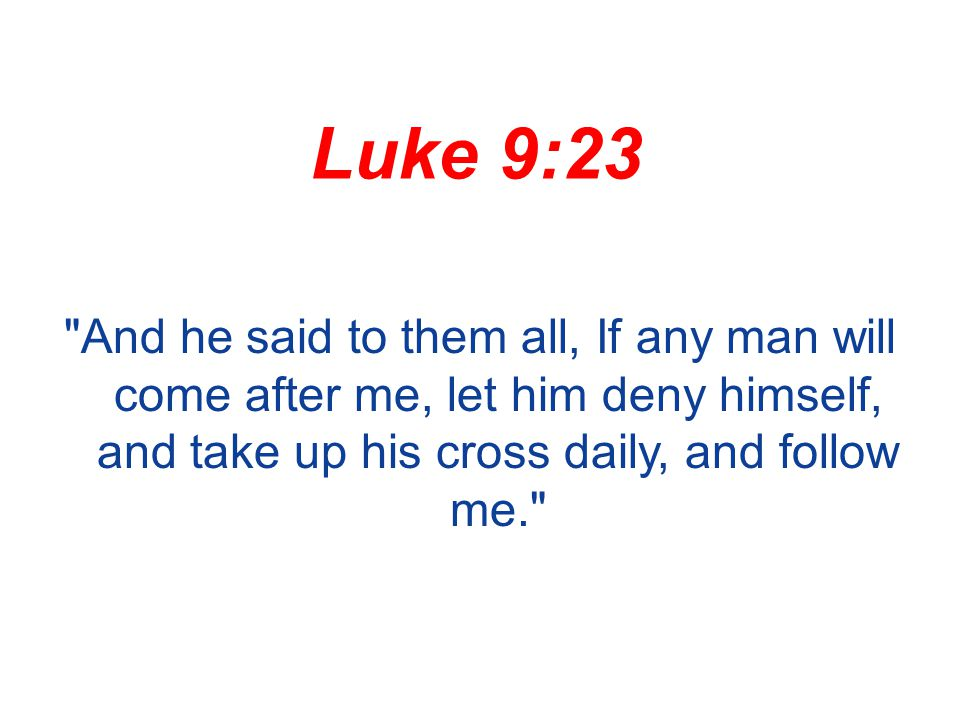 Luke 9:23 And he said to them all, If any man will come after me, let him deny himself, and take up his cross daily, and follow me.