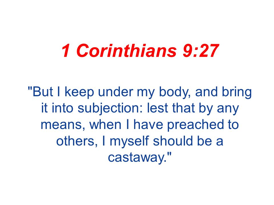 1 Corinthians 9:27 But I keep under my body, and bring it into subjection: lest that by any means, when I have preached to others, I myself should be a castaway.