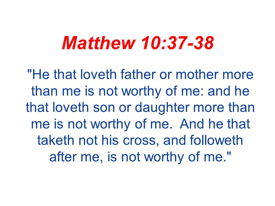 Matthew 10:37-38 He that loveth father or mother more than me is not worthy of me: and he that loveth son or daughter more than me is not worthy of me.