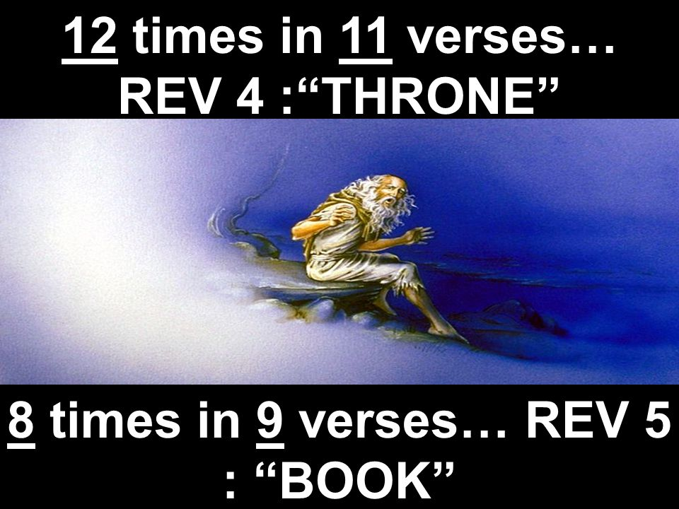 12 times in 11 verses… REV 4 : THRONE 8 times in 9 verses… REV 5 : BOOK